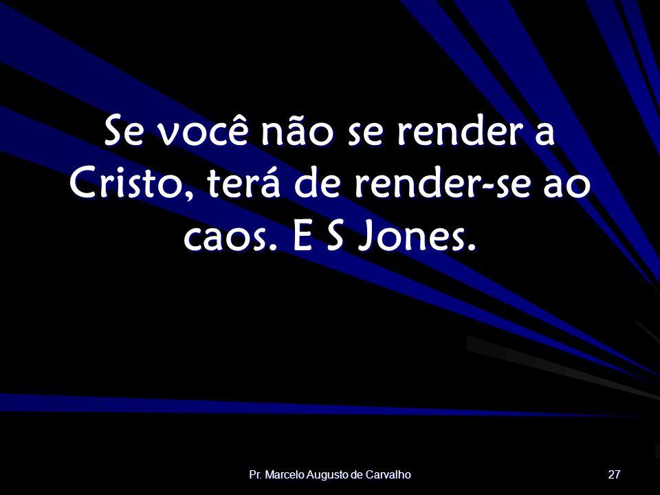 Se você não se render a Cristo, terá de render-se ao caos. E S Jones.