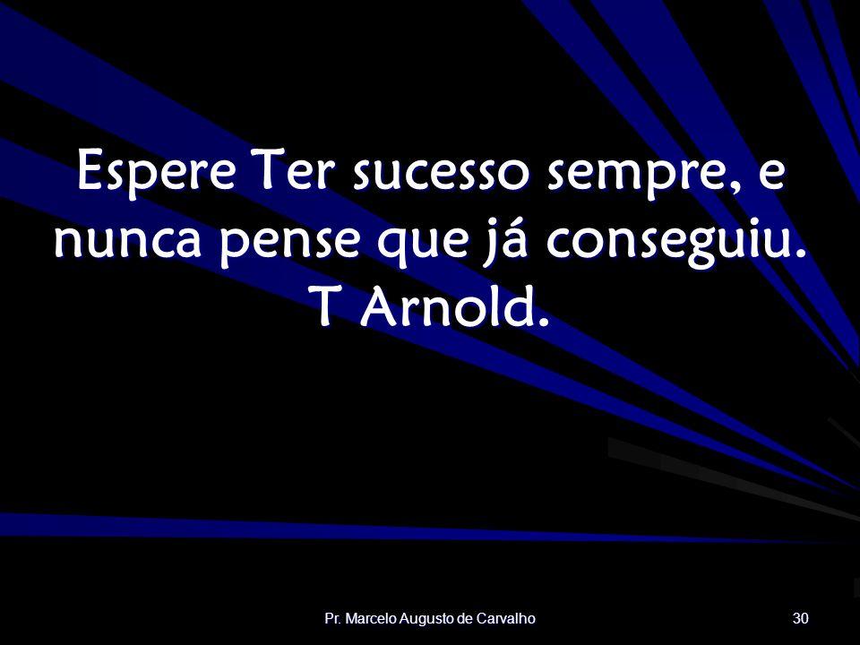 Espere Ter sucesso sempre, e nunca pense que já conseguiu. T Arnold.