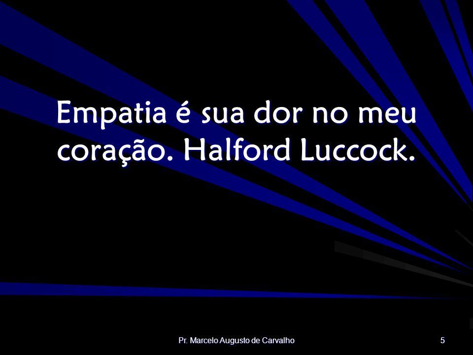 Empatia é sua dor no meu coração. Halford Luccock.