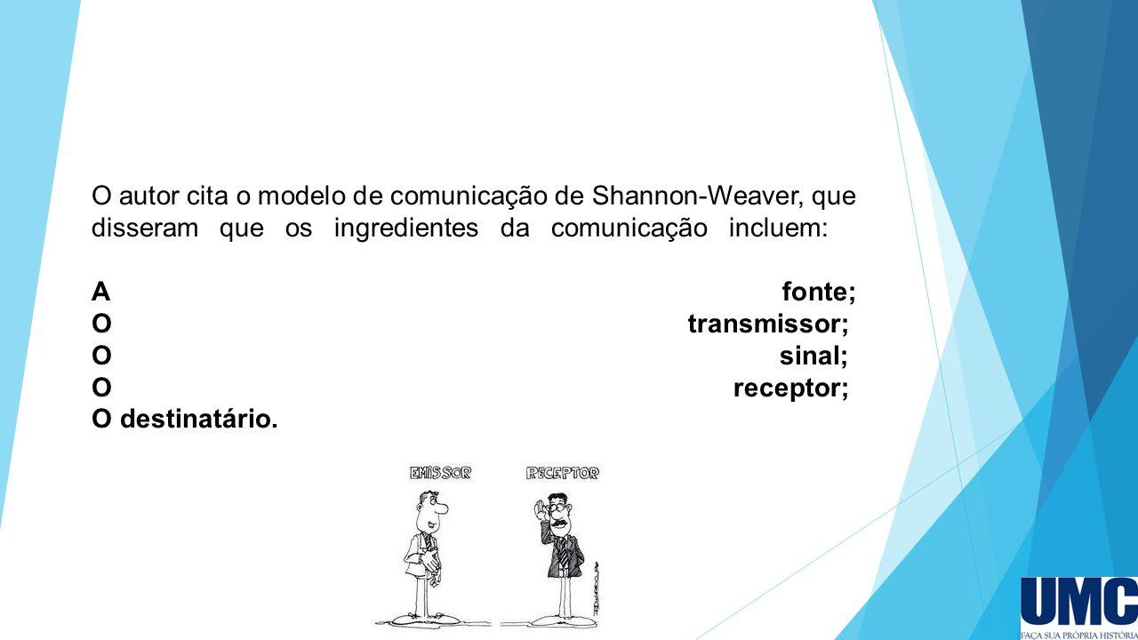 O autor cita o modelo de comunicação de Shannon-Weaver, que disseram que os ingredientes da comunicação incluem: A fonte; O transmissor; O sinal; O receptor; O destinatário.