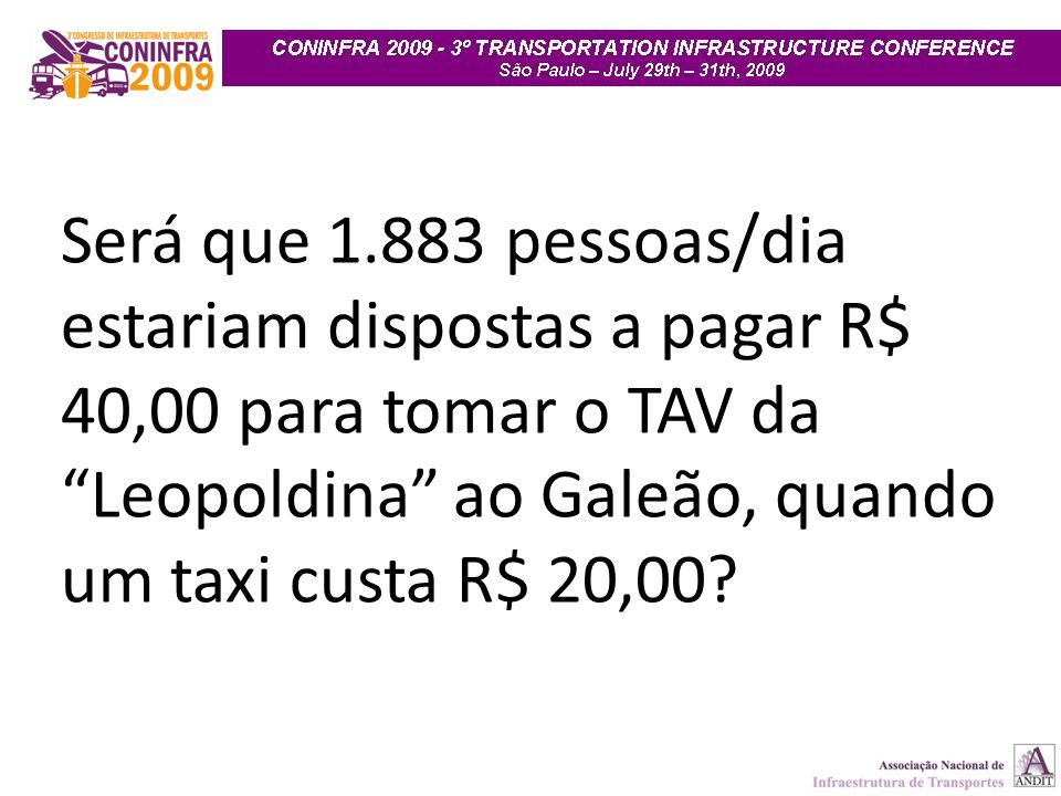 Será que 1.883 pessoas/dia estariam dispostas a pagar R$ 40,00 para tomar o TAV da Leopoldina ao Galeão, quando um taxi custa R$ 20,00