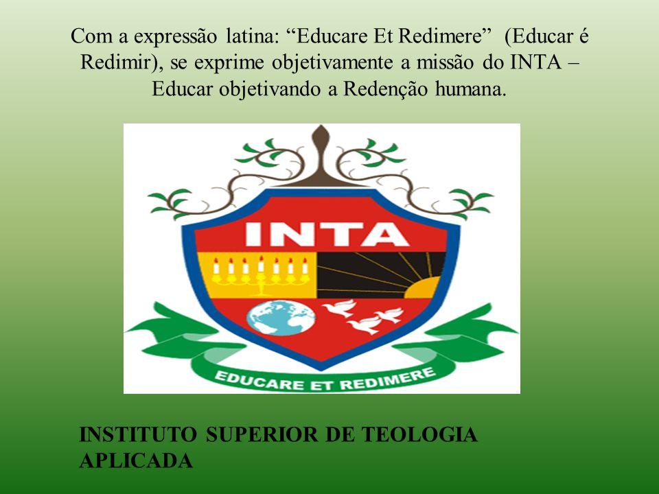 Com a expressão latina: Educare Et Redimere (Educar é Redimir), se exprime objetivamente a missão do INTA – Educar objetivando a Redenção humana.