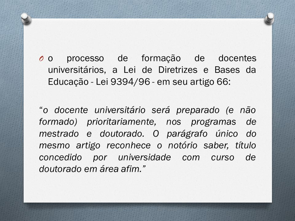 o processo de formação de docentes universitários, a Lei de Diretrizes e Bases da Educação - Lei 9394/96 - em seu artigo 66: