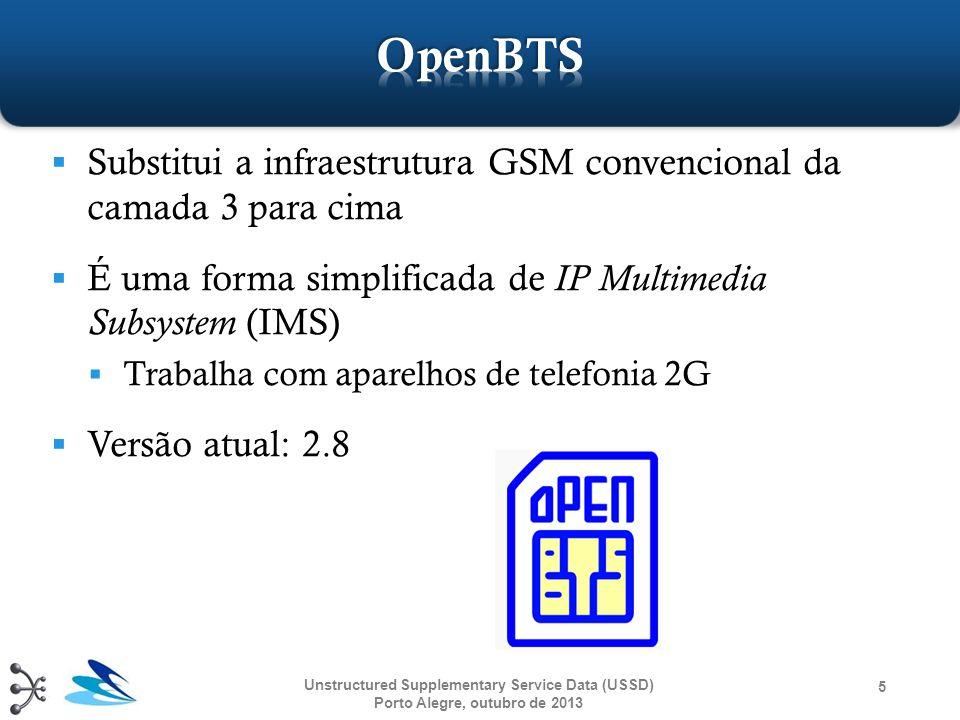 OpenBTS Substitui a infraestrutura GSM convencional da camada 3 para cima. É uma forma simplificada de IP Multimedia Subsystem (IMS)