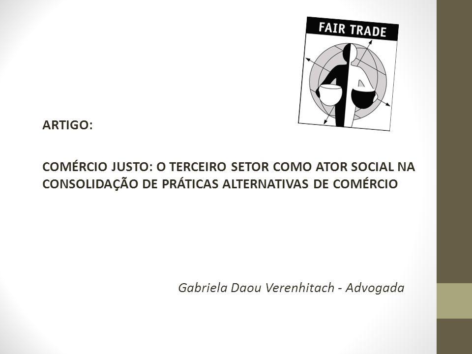 ARTIGO: COMÉRCIO JUSTO: O TERCEIRO SETOR COMO ATOR SOCIAL NA CONSOLIDAÇÃO DE PRÁTICAS ALTERNATIVAS DE COMÉRCIO Gabriela Daou Verenhitach - Advogada