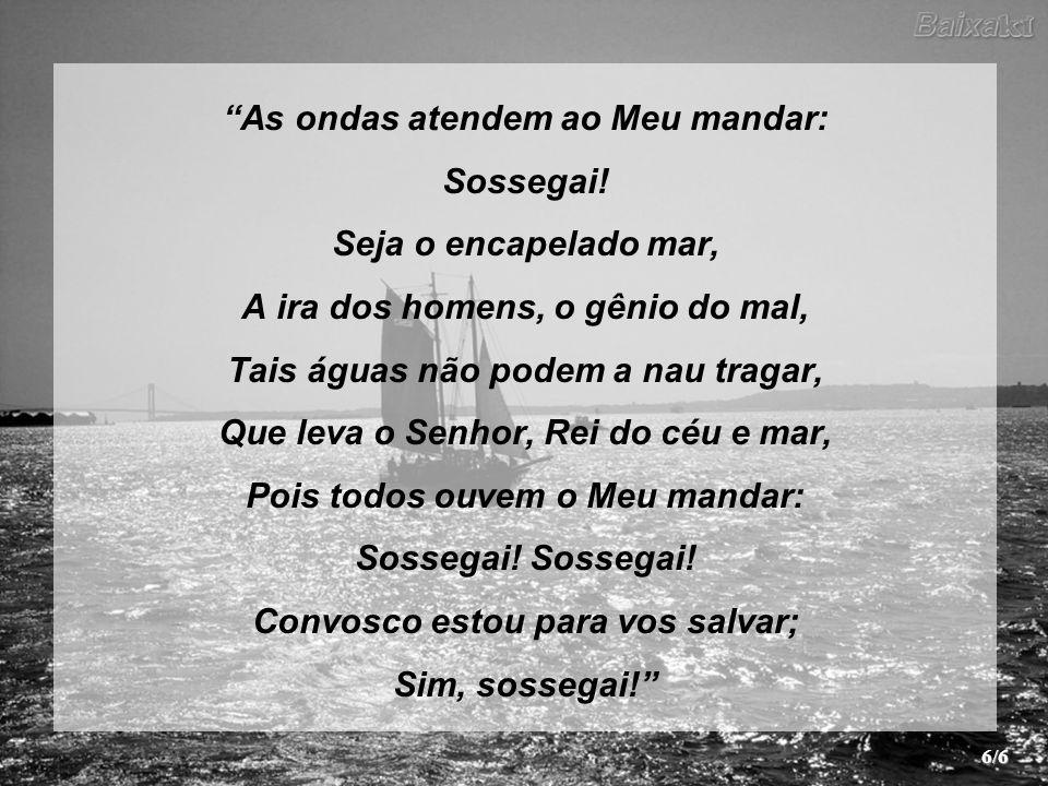 As ondas atendem ao Meu mandar: Sossegai! Seja o encapelado mar,