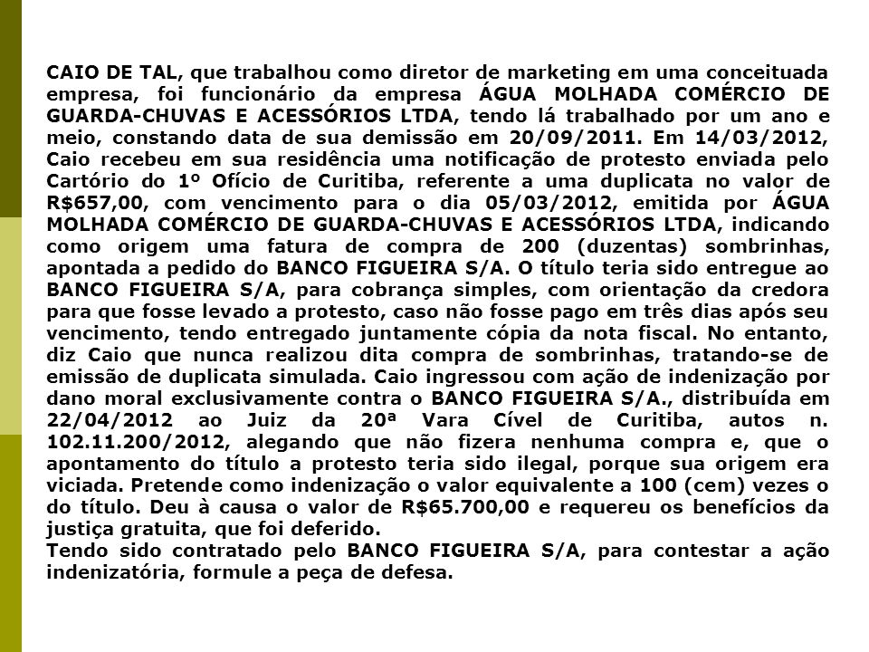 CAIO DE TAL, que trabalhou como diretor de marketing em uma conceituada empresa, foi funcionário da empresa ÁGUA MOLHADA COMÉRCIO DE GUARDA-CHUVAS E ACESSÓRIOS LTDA, tendo lá trabalhado por um ano e meio, constando data de sua demissão em 20/09/2011. Em 14/03/2012, Caio recebeu em sua residência uma notificação de protesto enviada pelo Cartório do 1º Ofício de Curitiba, referente a uma duplicata no valor de R$657,00, com vencimento para o dia 05/03/2012, emitida por ÁGUA MOLHADA COMÉRCIO DE GUARDA-CHUVAS E ACESSÓRIOS LTDA, indicando como origem uma fatura de compra de 200 (duzentas) sombrinhas, apontada a pedido do BANCO FIGUEIRA S/A. O título teria sido entregue ao BANCO FIGUEIRA S/A, para cobrança simples, com orientação da credora para que fosse levado a protesto, caso não fosse pago em três dias após seu vencimento, tendo entregado juntamente cópia da nota fiscal. No entanto, diz Caio que nunca realizou dita compra de sombrinhas, tratando-se de emissão de duplicata simulada. Caio ingressou com ação de indenização por dano moral exclusivamente contra o BANCO FIGUEIRA S/A., distribuída em 22/04/2012 ao Juiz da 20ª Vara Cível de Curitiba, autos n. 102.11.200/2012, alegando que não fizera nenhuma compra e, que o apontamento do título a protesto teria sido ilegal, porque sua origem era viciada. Pretende como indenização o valor equivalente a 100 (cem) vezes o do título. Deu à causa o valor de R$65.700,00 e requereu os benefícios da justiça gratuita, que foi deferido.