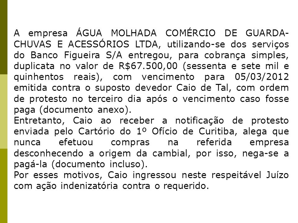 A empresa ÁGUA MOLHADA COMÉRCIO DE GUARDA-CHUVAS E ACESSÓRIOS LTDA, utilizando-se dos serviços do Banco Figueira S/A entregou, para cobrança simples, duplicata no valor de R$67.500,00 (sessenta e sete mil e quinhentos reais), com vencimento para 05/03/2012 emitida contra o suposto devedor Caio de Tal, com ordem de protesto no terceiro dia após o vencimento caso fosse paga (documento anexo).