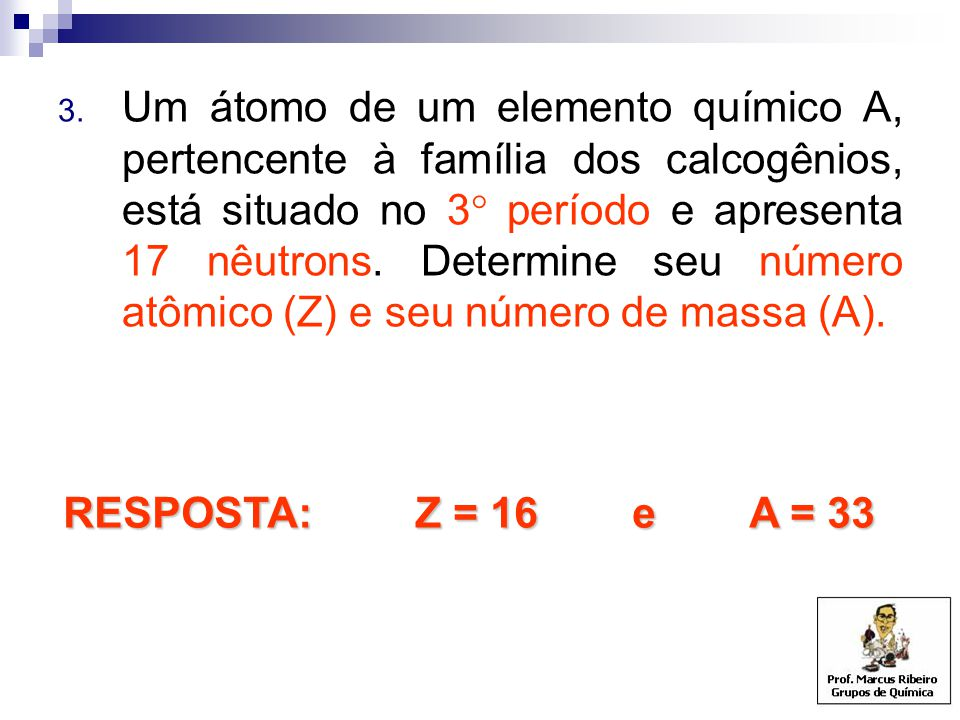 Um átomo de um elemento químico A, pertencente à família dos calcogênios, está situado no 3 período e apresenta 17 nêutrons. Determine seu número atômico (Z) e seu número de massa (A).