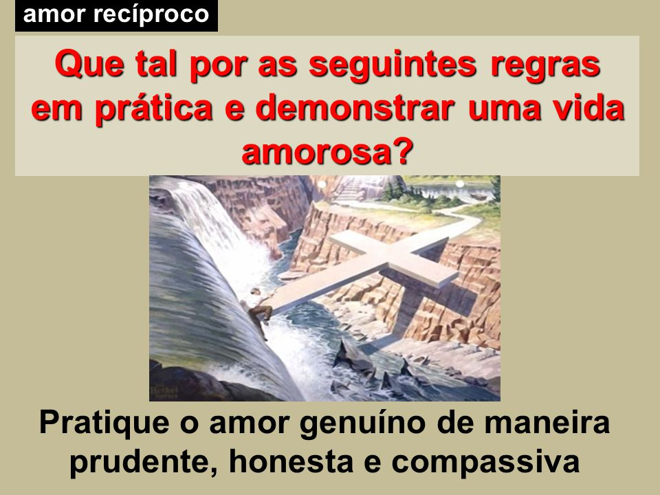 Pratique o amor genuíno de maneira prudente, honesta e compassiva