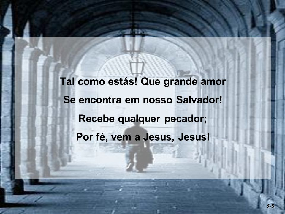 Tal como estás! Que grande amor Se encontra em nosso Salvador!
