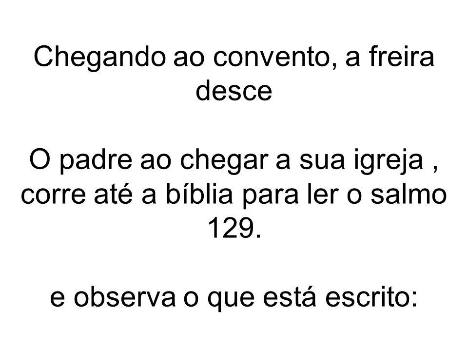Chegando ao convento, a freira desce O padre ao chegar a sua igreja , corre até a bíblia para ler o salmo 129.