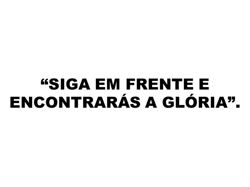 SIGA EM FRENTE E ENCONTRARÁS A GLÓRIA .