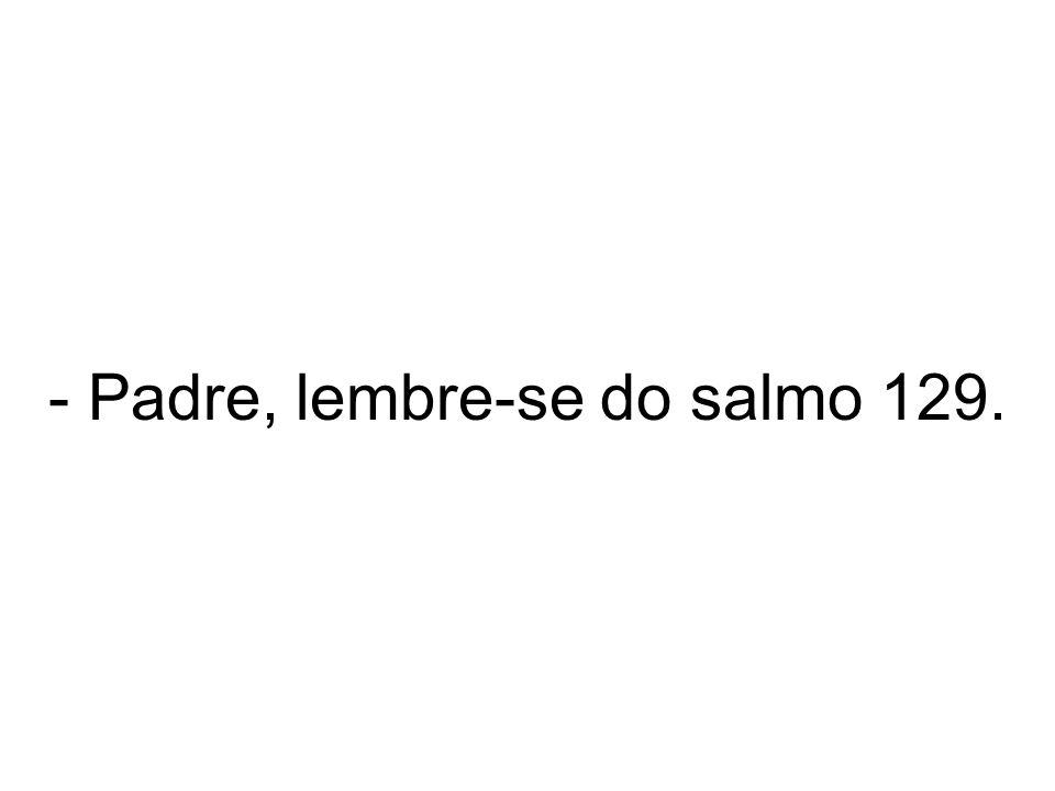 - Padre, lembre-se do salmo 129.