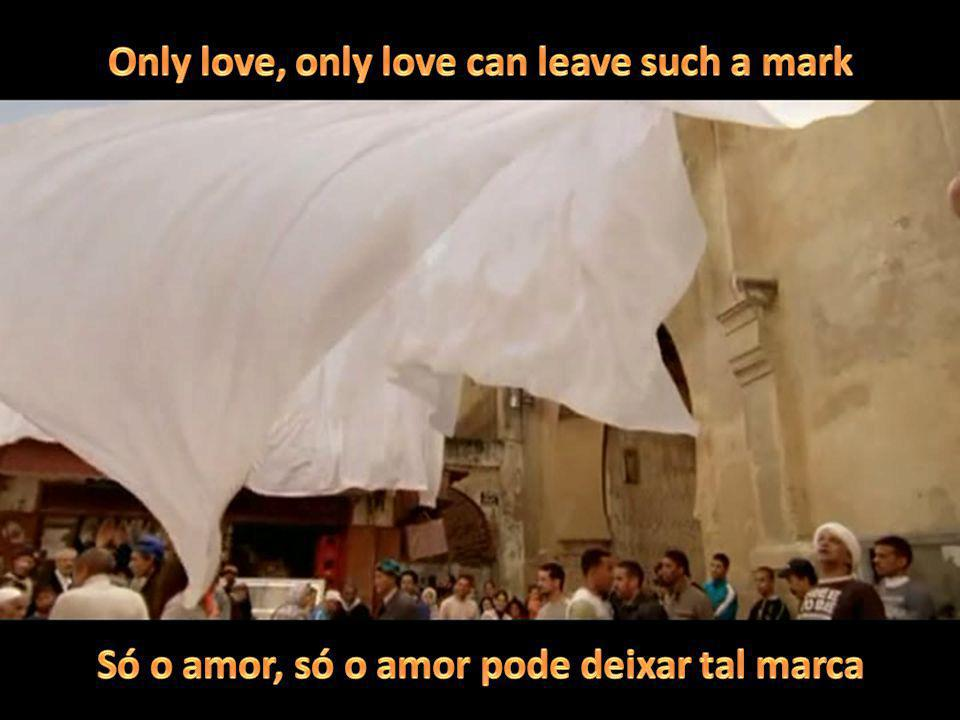 Only love, only love can leave such a mark