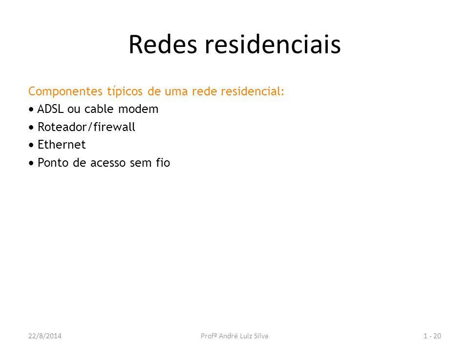 Redes residenciais Componentes típicos de uma rede residencial:  ADSL ou cable modem  Roteador/firewall  Ethernet  Ponto de acesso sem fio