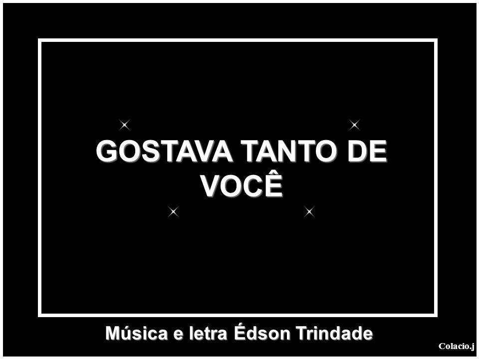 GOSTAVA TANTO DE VOCÊ Música e letra Édson Trindade