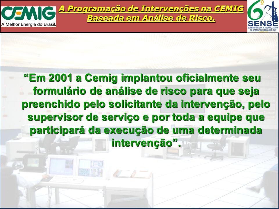 Em 2001 a Cemig implantou oficialmente seu formulário de análise de risco para que seja preenchido pelo solicitante da intervenção, pelo supervisor de serviço e por toda a equipe que participará da execução de uma determinada intervenção .
