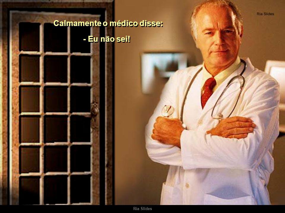 Calmamente o médico disse: