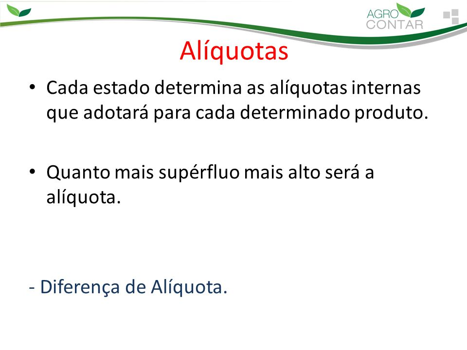 Alíquotas Cada estado determina as alíquotas internas que adotará para cada determinado produto. Quanto mais supérfluo mais alto será a alíquota.