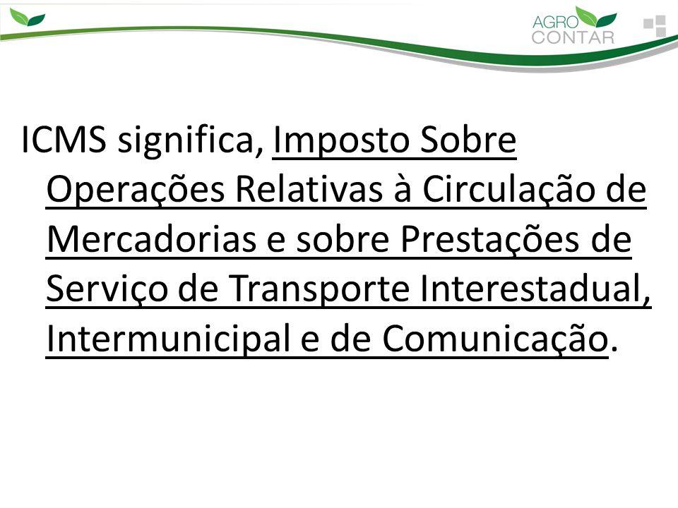 ICMS significa, Imposto Sobre Operações Relativas à Circulação de Mercadorias e sobre Prestações de Serviço de Transporte Interestadual, Intermunicipal e de Comunicação.