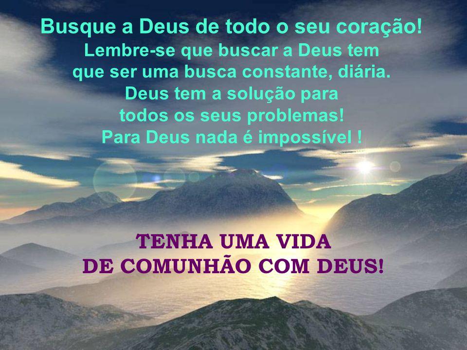 Busque a Deus de todo o seu coração! Para Deus nada é impossível !
