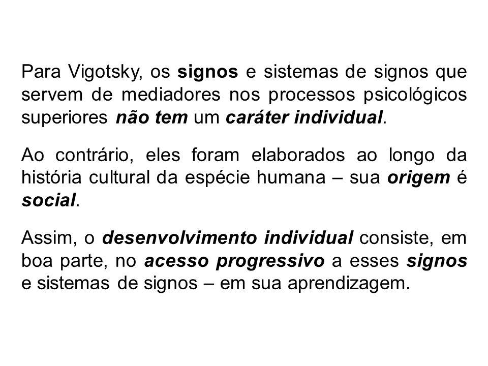 Para Vigotsky, os signos e sistemas de signos que servem de mediadores nos processos psicológicos superiores não tem um caráter individual.
