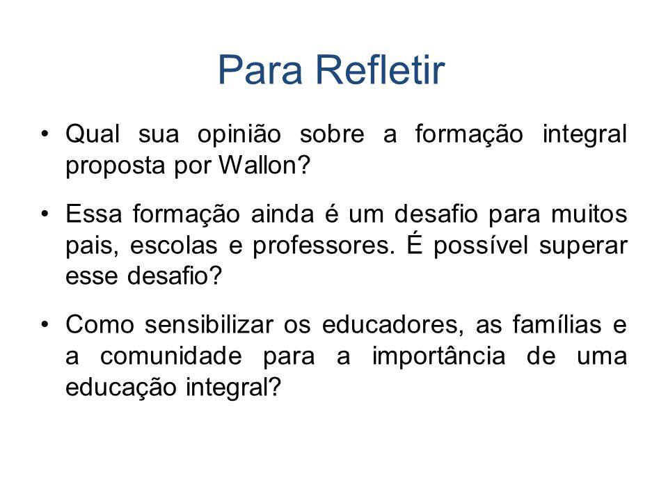 Para Refletir Qual sua opinião sobre a formação integral proposta por Wallon