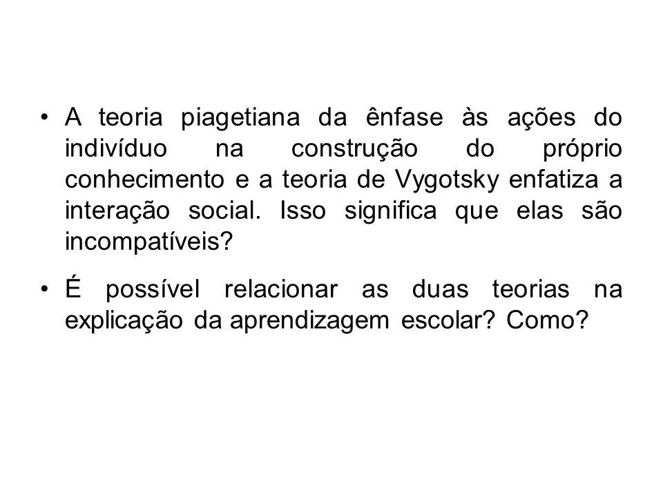 A teoria piagetiana da ênfase às ações do indivíduo na construção do próprio conhecimento e a teoria de Vygotsky enfatiza a interação social. Isso significa que elas são incompatíveis