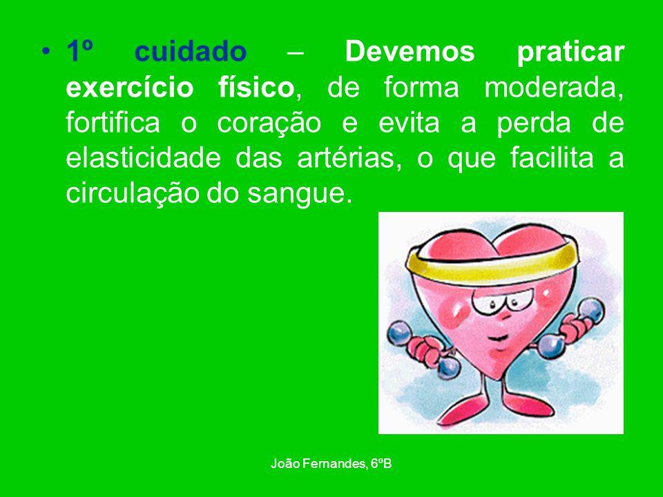 1º cuidado – Devemos praticar exercício físico, de forma moderada, fortifica o coração e evita a perda de elasticidade das artérias, o que facilita a circulação do sangue.