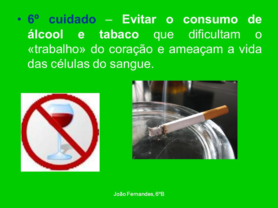 6º cuidado – Evitar o consumo de álcool e tabaco que dificultam o «trabalho» do coração e ameaçam a vida das células do sangue.