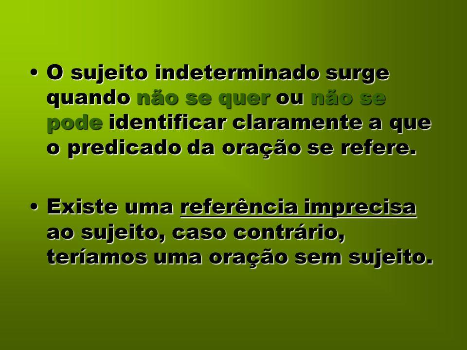 O sujeito indeterminado surge quando não se quer ou não se pode identificar claramente a que o predicado da oração se refere.