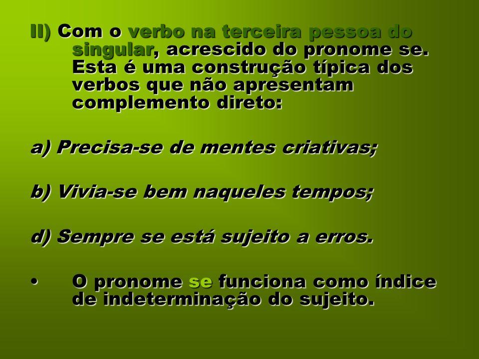 II) Com o verbo na terceira pessoa do singular, acrescido do pronome se. Esta é uma construção típica dos verbos que não apresentam complemento direto: