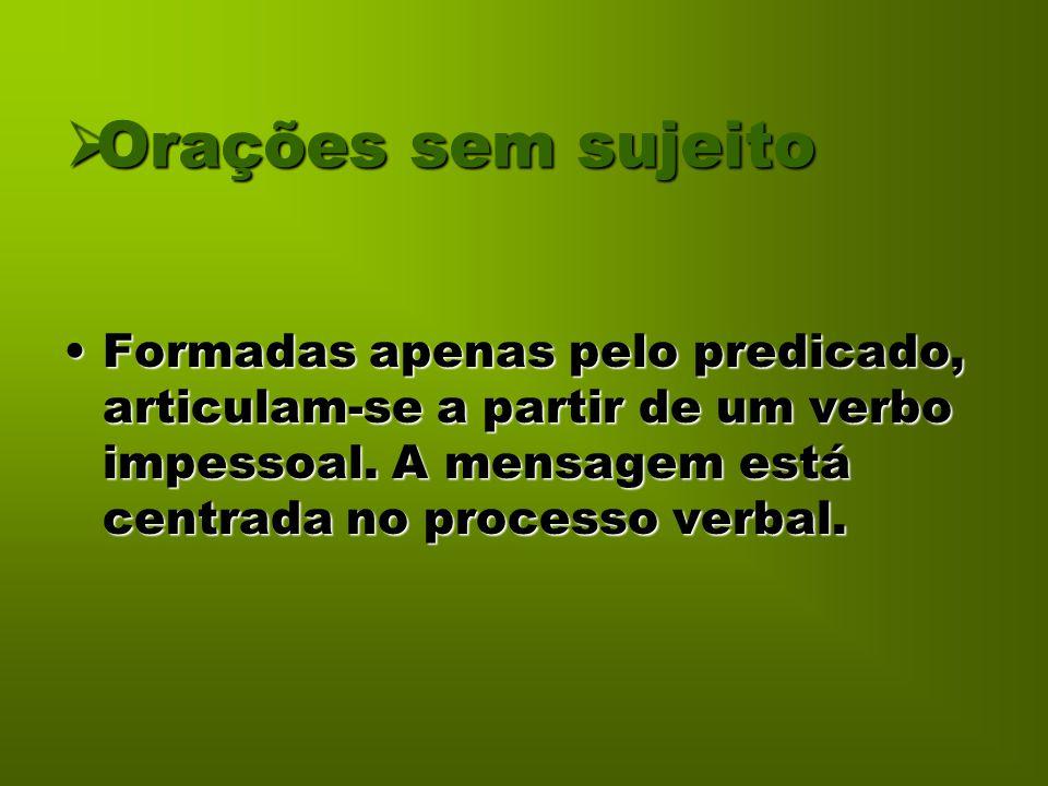 Orações sem sujeito Formadas apenas pelo predicado, articulam-se a partir de um verbo impessoal.
