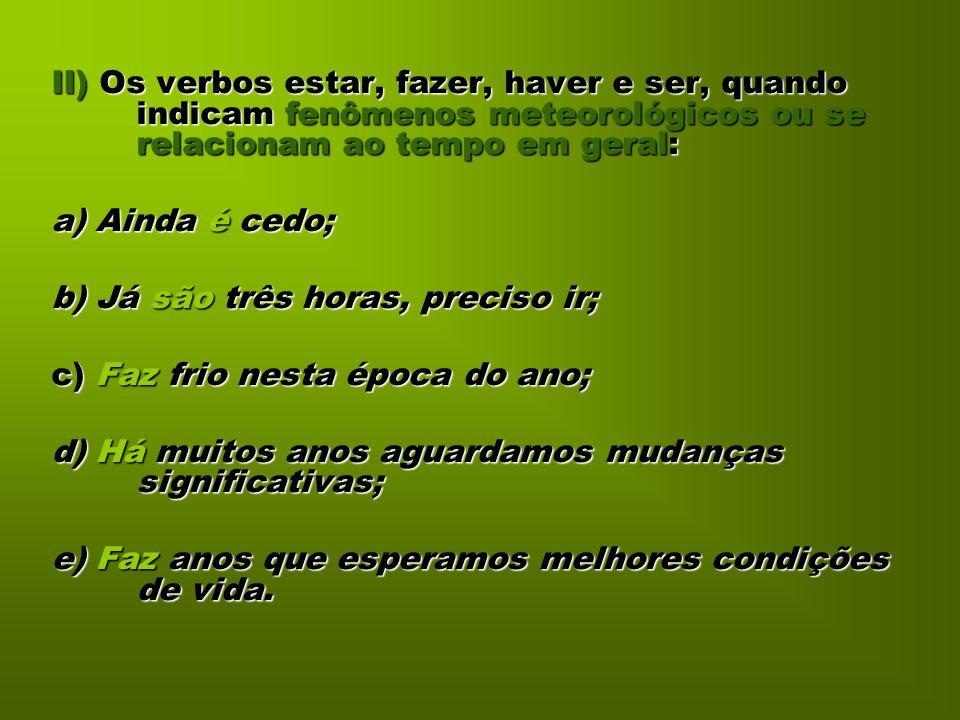 II) Os verbos estar, fazer, haver e ser, quando indicam fenômenos meteorológicos ou se relacionam ao tempo em geral: