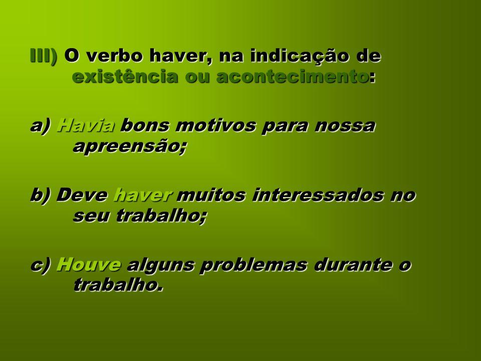 III) O verbo haver, na indicação de existência ou acontecimento: