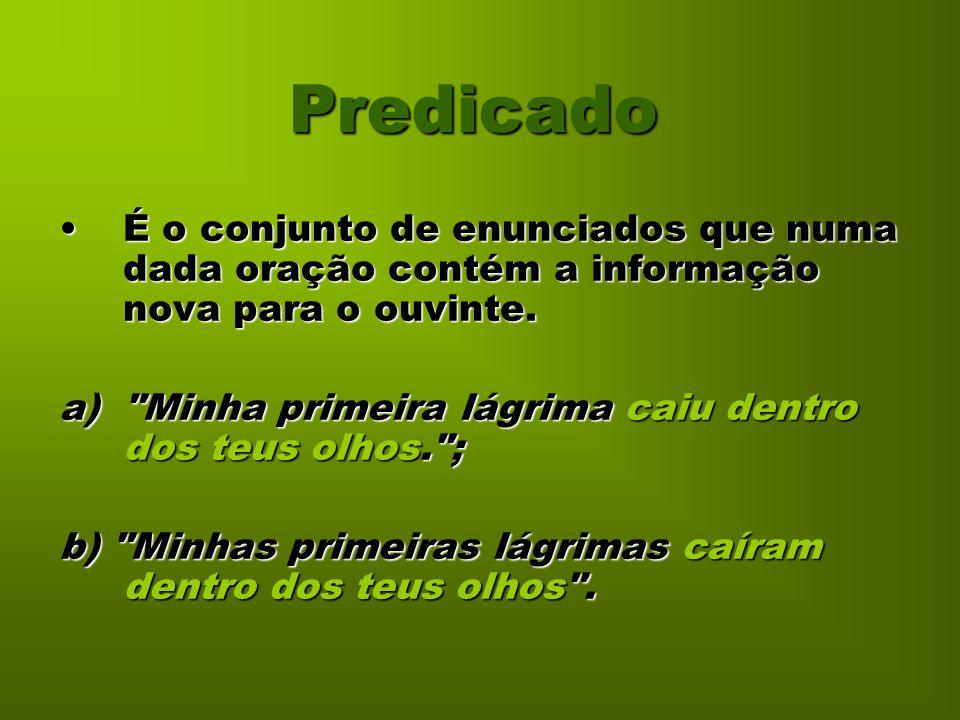 Predicado É o conjunto de enunciados que numa dada oração contém a informação nova para o ouvinte.