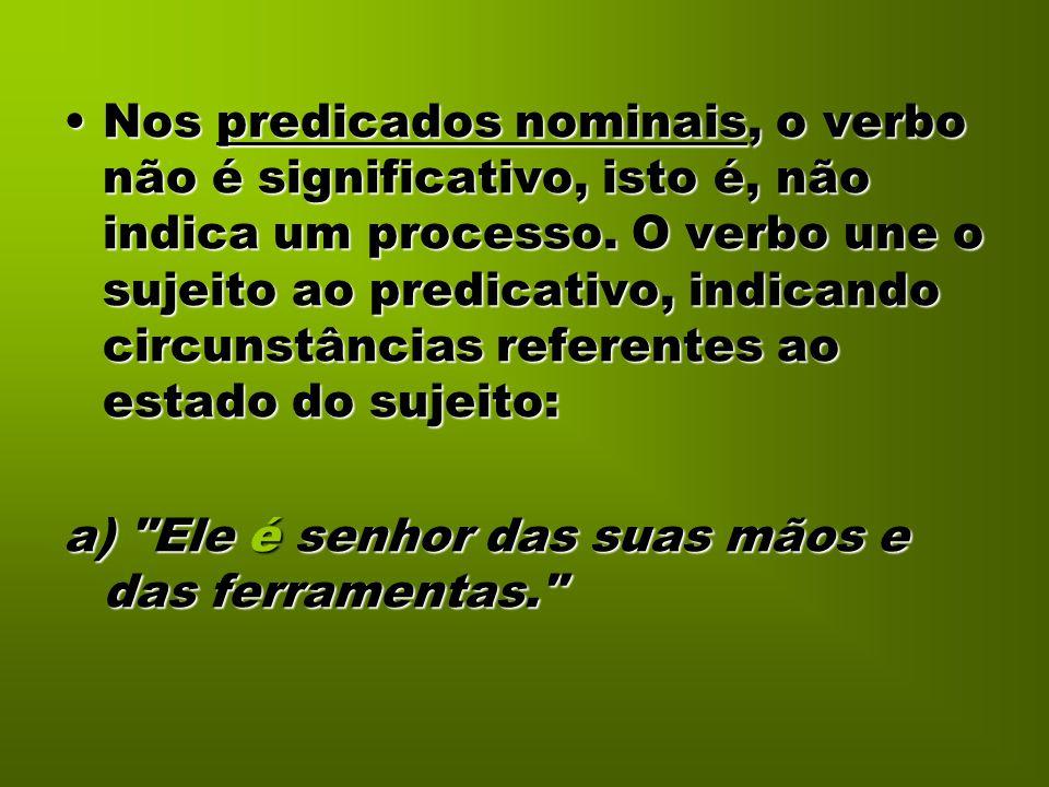Nos predicados nominais, o verbo não é significativo, isto é, não indica um processo. O verbo une o sujeito ao predicativo, indicando circunstâncias referentes ao estado do sujeito: