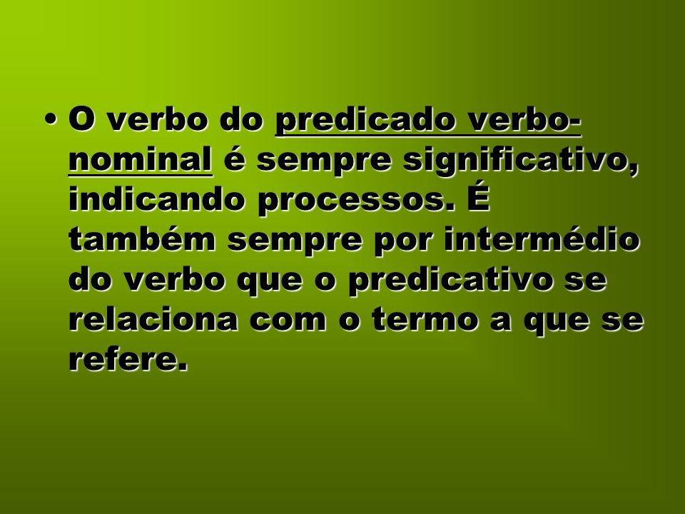 O verbo do predicado verbo-nominal é sempre significativo, indicando processos.