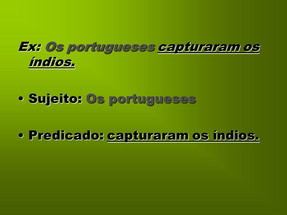 Ex: Os portugueses capturaram os índios.