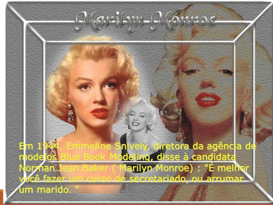 Em 1944, Emmeline Snively, diretora da agência de modelos Blue Book Modeling, disse à candidata Norman Jean Baker ( Marilyn Monroe) : É melhor você fazer um curso de secretariado, ou arrumar um marido.
