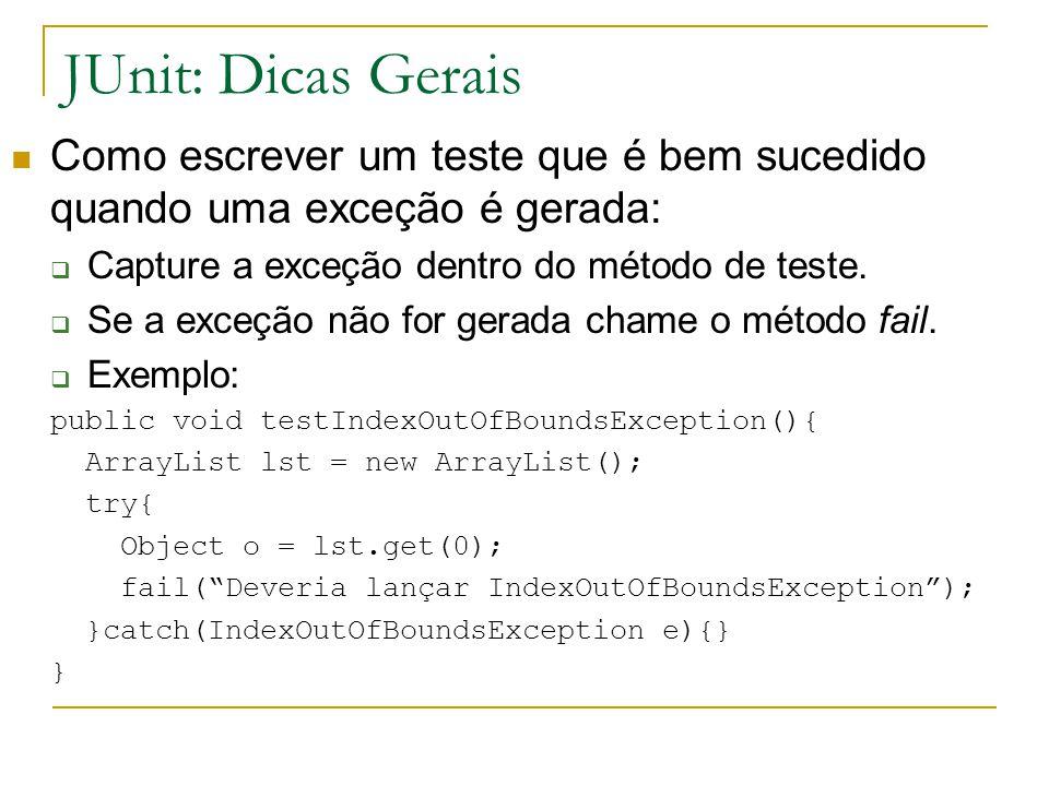 JUnit: Dicas Gerais Como escrever um teste que é bem sucedido quando uma exceção é gerada: Capture a exceção dentro do método de teste.