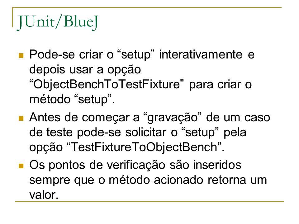 JUnit/BlueJ Pode-se criar o setup interativamente e depois usar a opção ObjectBenchToTestFixture para criar o método setup .