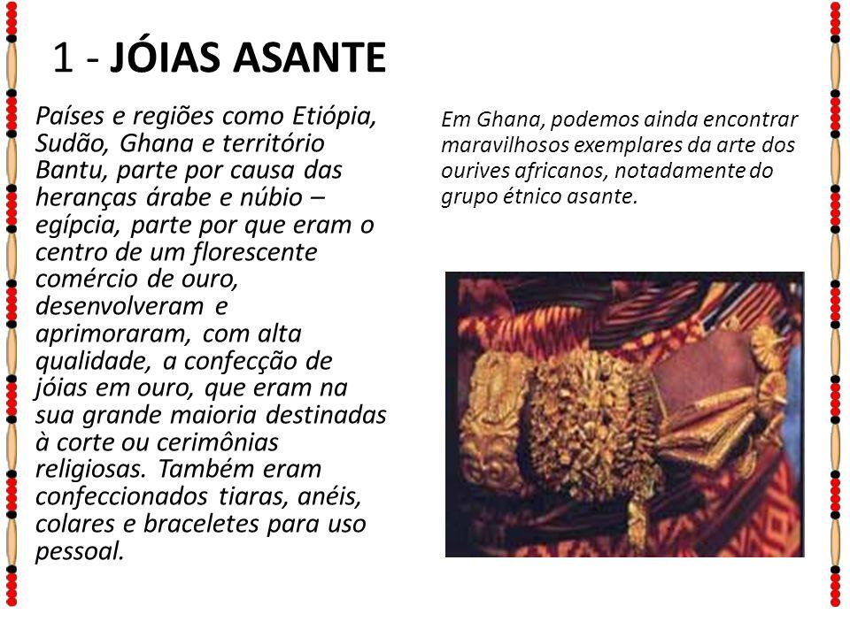 1 - JÓIAS ASANTE Em Ghana, podemos ainda encontrar maravilhosos exemplares da arte dos ourives africanos, notadamente do grupo étnico asante.