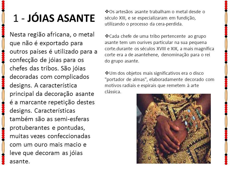 1 - JÓIAS ASANTE Os artesãos asante trabalham o metal desde o século XIII, e se especializaram em fundição, utilizando o processo da cera-perdida.