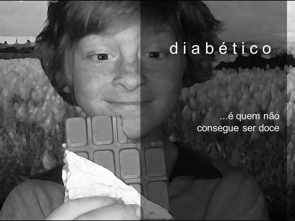 d i a b é t i c o d i a b é t i c o ...é quem não consegue ser doce