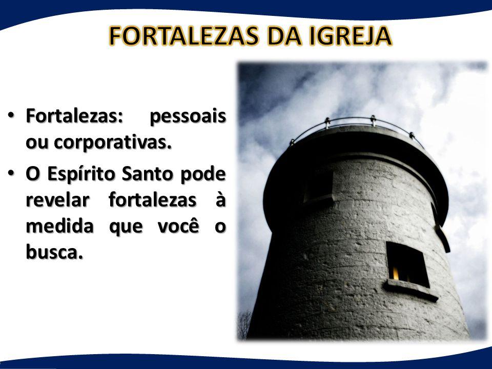 FORTALEZAS DA IGREJA Fortalezas: pessoais ou corporativas.