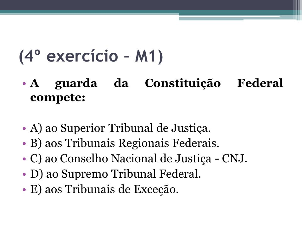 (4º exercício – M1) A guarda da Constituição Federal compete: