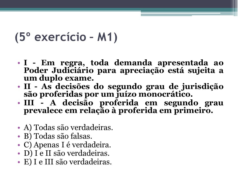 (5º exercício – M1) I - Em regra, toda demanda apresentada ao Poder Judiciário para apreciação está sujeita a um duplo exame.