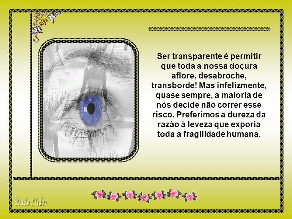 Ser transparente é permitir que toda a nossa doçura aflore, desabroche, transborde.